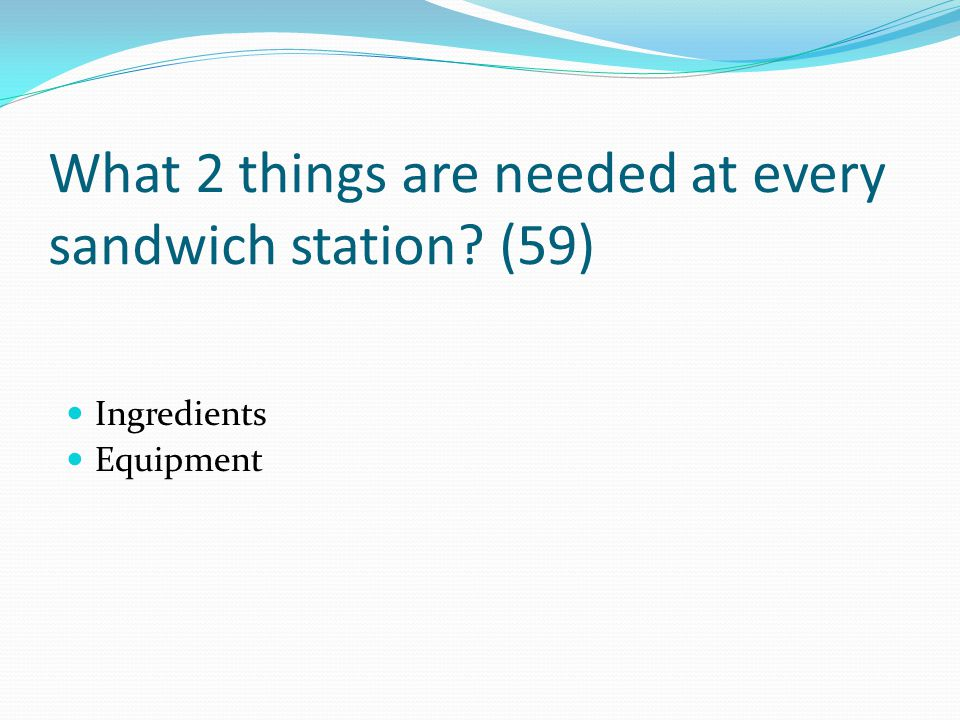 What 2 things are needed at every sandwich station? (59) Ingredients Equipment