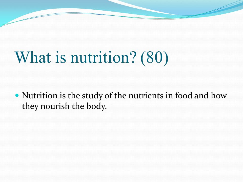 What is nutrition? (80) Nutrition is the study of the nutrients in food and how they nourish the body.