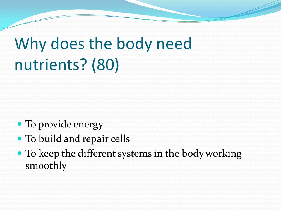 Why does the body need nutrients? (80) To provide energy To build and repair cells To keep the different systems in the body working smoothly