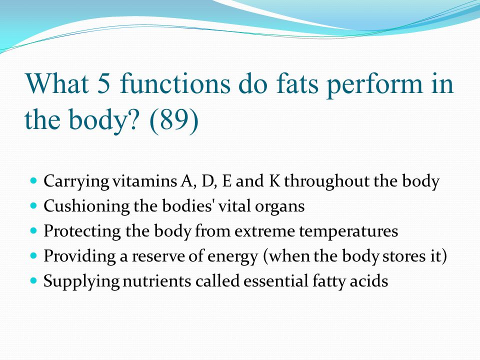 What 5 functions do fats perform in the body? (89) Carrying vitamins A, D, E and K throughout the body Cushioning the bodies' vital organs Protecting