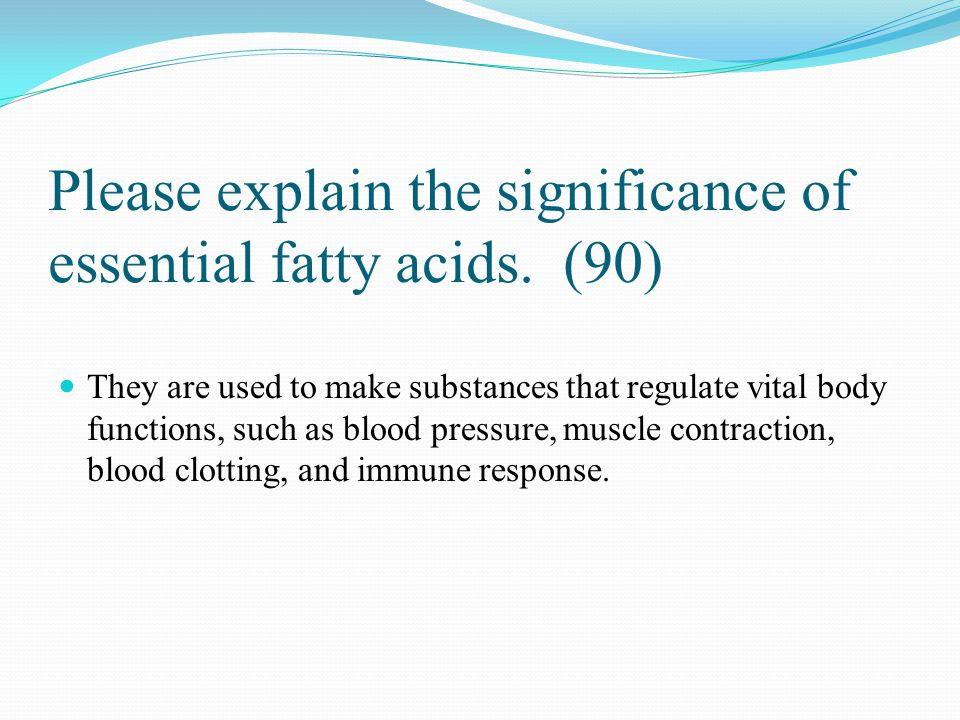 Please explain the significance of essential fatty acids. (90) They are used to make substances that regulate vital body functions, such as blood pres