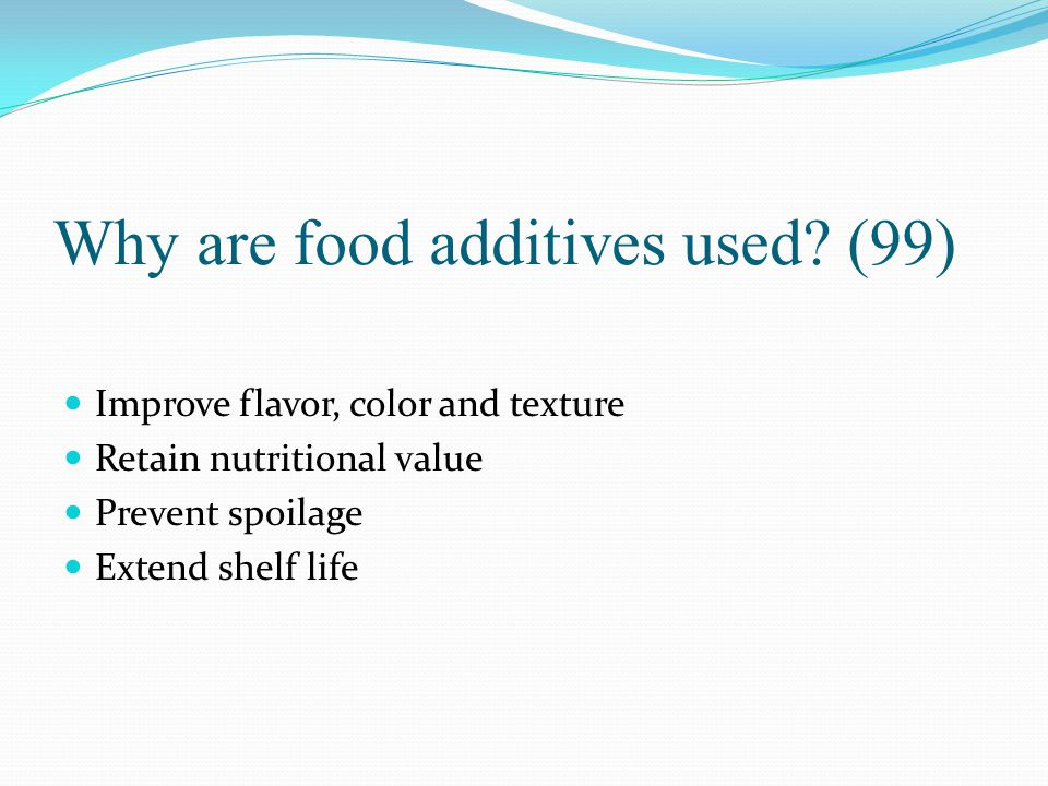 Why are food additives used? (99) Improve flavor, color and texture Retain nutritional value Prevent spoilage Extend shelf life