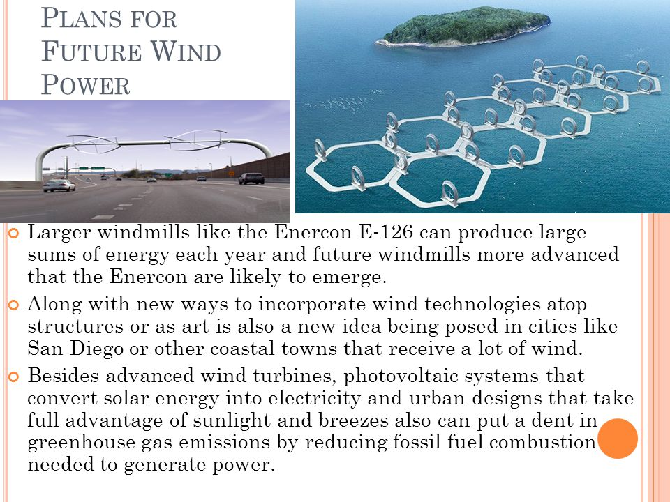 P LANS FOR F UTURE W IND P OWER Larger windmills like the Enercon E-126 can produce large sums of energy each year and future windmills more advanced that the Enercon are likely to emerge.
