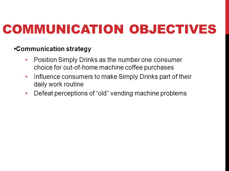 COMMUNICATION OBJECTIVES Communication strategy Position Simply Drinks as the number one consumer choice for out-of-home machine coffee purchases Influence consumers to make Simply Drinks part of their daily work routine Defeat perceptions of old vending machine problems