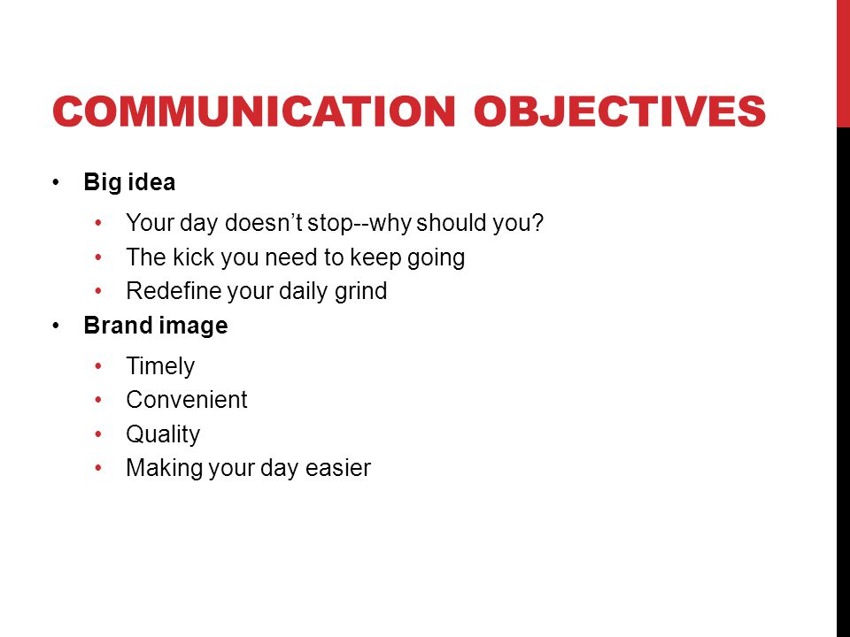 COMMUNICATION OBJECTIVES Big idea Your day doesn't stop--why should you.