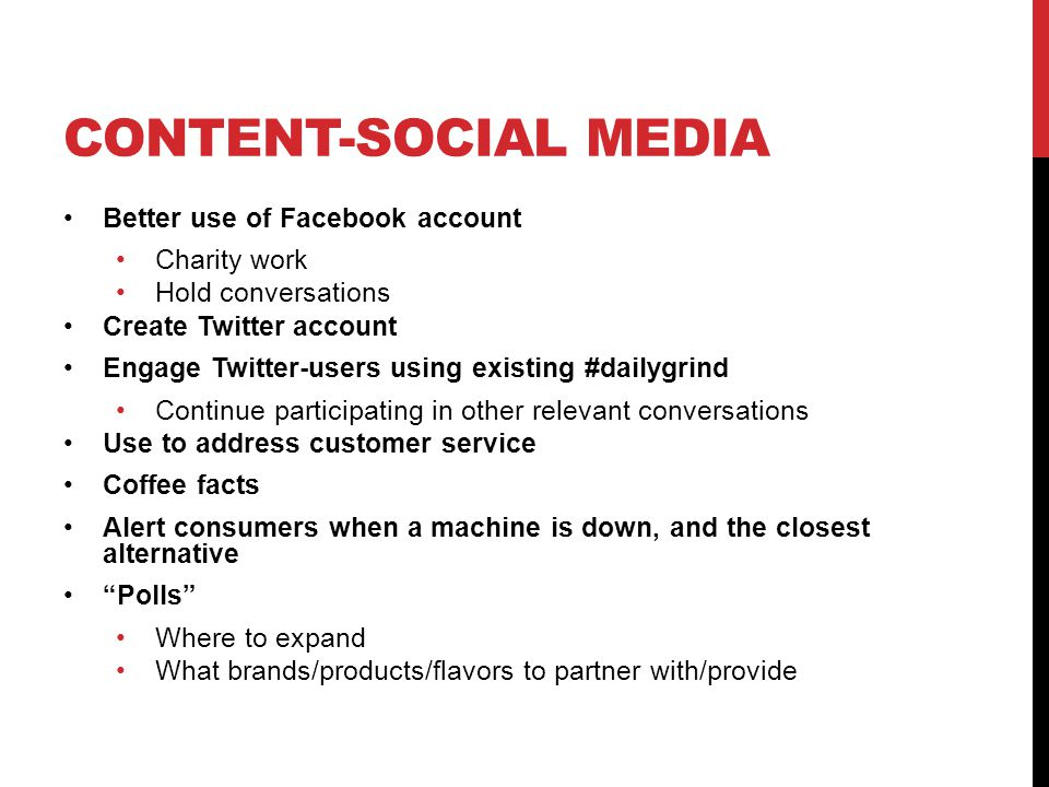 CONTENT-SOCIAL MEDIA Better use of Facebook account Charity work Hold conversations Create Twitter account Engage Twitter-users using existing #dailygrind Continue participating in other relevant conversations Use to address customer service Coffee facts Alert consumers when a machine is down, and the closest alternative Polls Where to expand What brands/products/flavors to partner with/provide