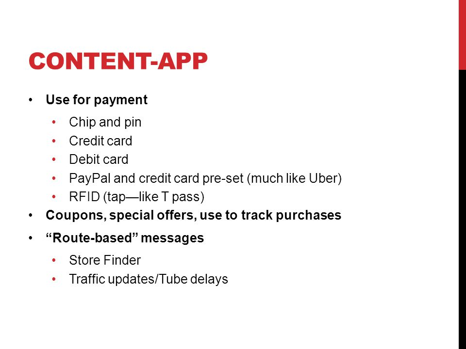 CONTENT-APP Use for payment Chip and pin Credit card Debit card PayPal and credit card pre-set (much like Uber) RFID (tap—like T pass) Coupons, special offers, use to track purchases Route-based messages Store Finder Traffic updates/Tube delays
