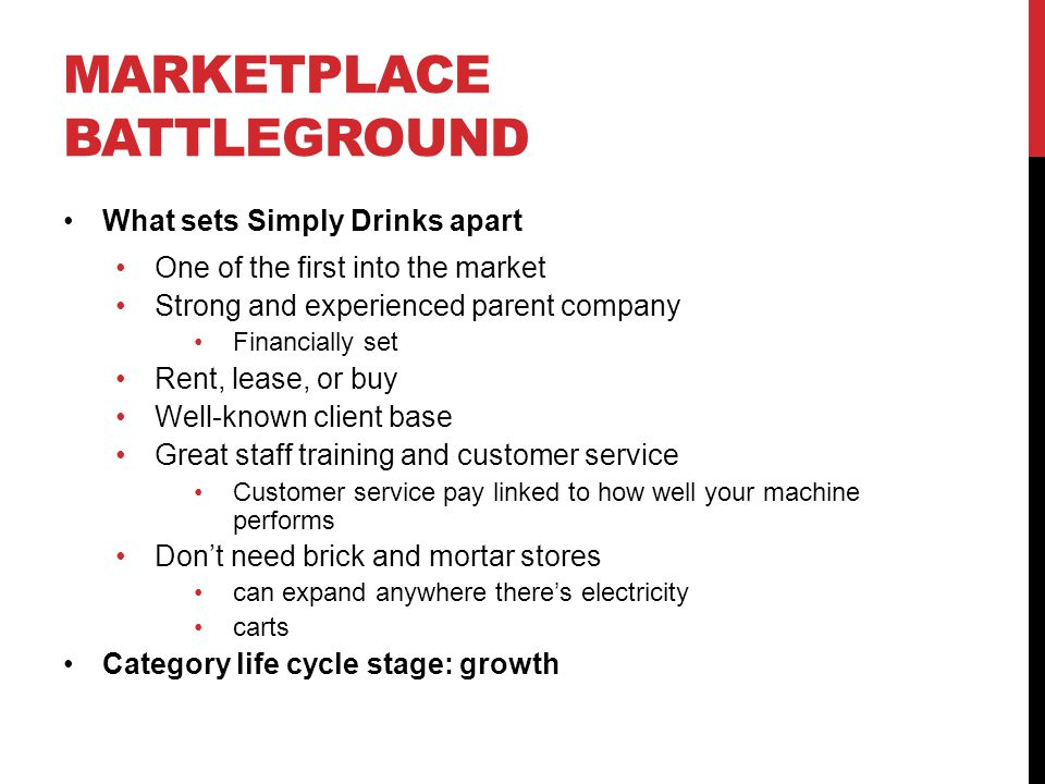 MARKETPLACE BATTLEGROUND What sets Simply Drinks apart One of the first into the market Strong and experienced parent company Financially set Rent, lease, or buy Well-known client base Great staff training and customer service Customer service pay linked to how well your machine performs Don't need brick and mortar stores can expand anywhere there's electricity carts Category life cycle stage: growth