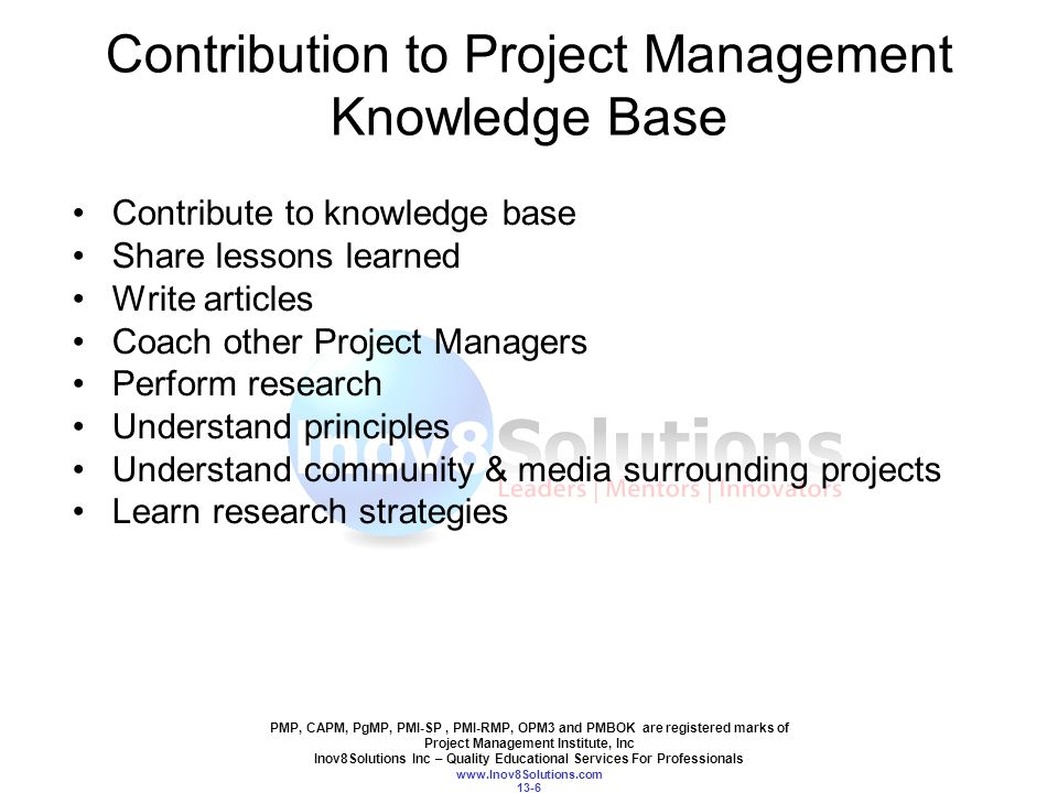 PMP, CAPM, PgMP, PMI-SP, PMI-RMP, OPM3 and PMBOK are registered marks of Project Management Institute, Inc Inov8Solutions Inc – Quality Educational Services For Professionals www.Inov8Solutions.com 13-6 Contribution to Project Management Knowledge Base Contribute to knowledge base Share lessons learned Write articles Coach other Project Managers Perform research Understand principles Understand community & media surrounding projects Learn research strategies
