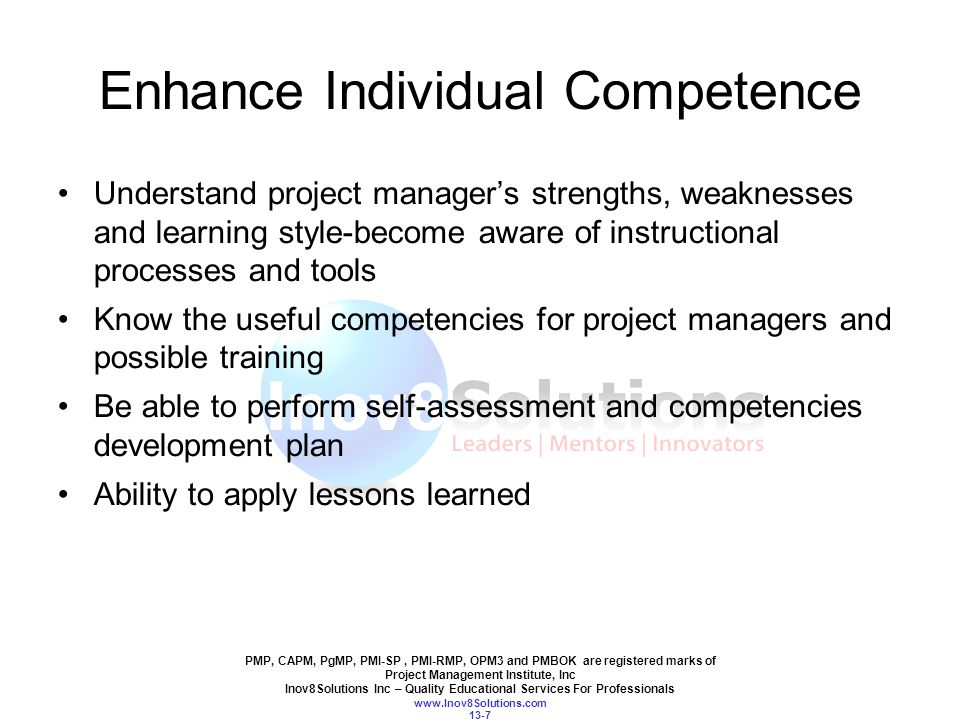 PMP, CAPM, PgMP, PMI-SP, PMI-RMP, OPM3 and PMBOK are registered marks of Project Management Institute, Inc Inov8Solutions Inc – Quality Educational Services For Professionals www.Inov8Solutions.com 13-7 Enhance Individual Competence Understand project manager's strengths, weaknesses and learning style-become aware of instructional processes and tools Know the useful competencies for project managers and possible training Be able to perform self-assessment and competencies development plan Ability to apply lessons learned