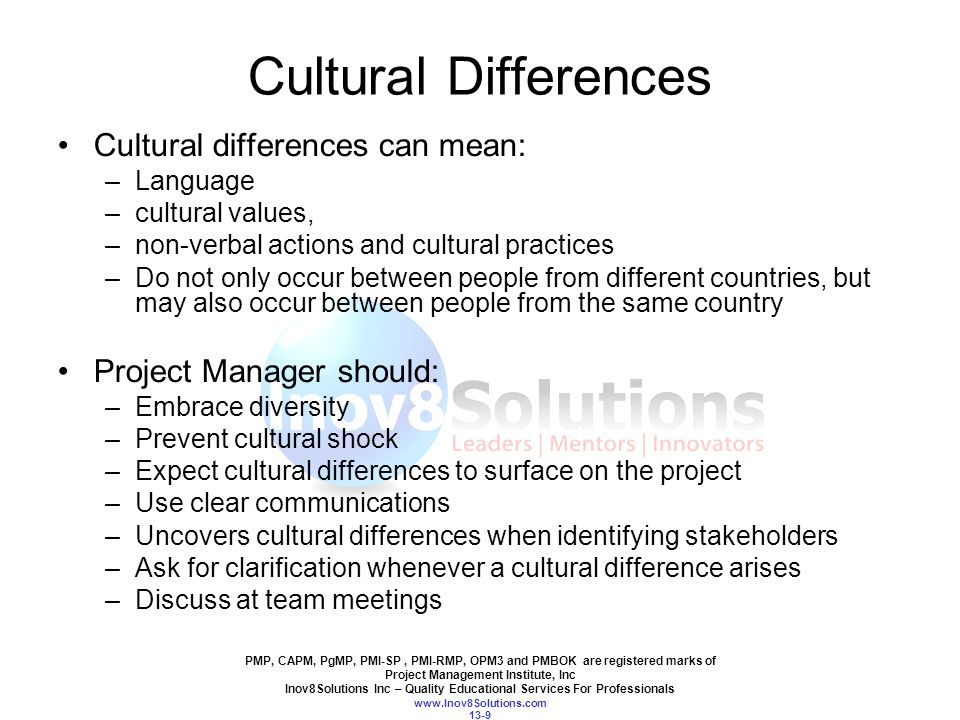 PMP, CAPM, PgMP, PMI-SP, PMI-RMP, OPM3 and PMBOK are registered marks of Project Management Institute, Inc Inov8Solutions Inc – Quality Educational Services For Professionals www.Inov8Solutions.com 13-9 Cultural Differences Cultural differences can mean: –Language –cultural values, –non-verbal actions and cultural practices –Do not only occur between people from different countries, but may also occur between people from the same country Project Manager should: –Embrace diversity –Prevent cultural shock –Expect cultural differences to surface on the project –Use clear communications –Uncovers cultural differences when identifying stakeholders –Ask for clarification whenever a cultural difference arises –Discuss at team meetings