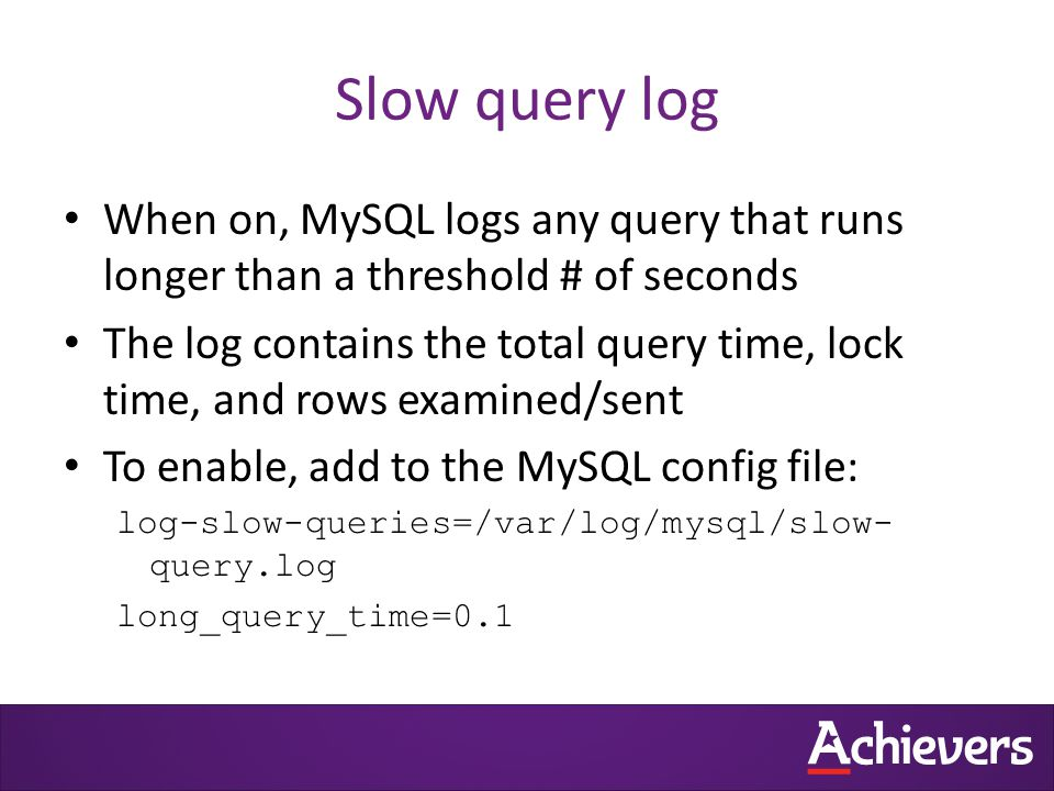 Slow query log When on, MySQL logs any query that runs longer than a threshold # of seconds The log contains the total query time, lock time, and rows examined/sent To enable, add to the MySQL config file: log-slow-queries=/var/log/mysql/slow- query.log long_query_time=0.1