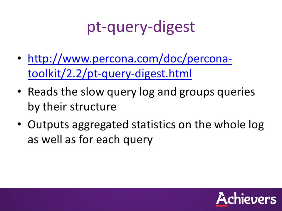 pt-query-digest http://www.percona.com/doc/percona- toolkit/2.2/pt-query-digest.html http://www.percona.com/doc/percona- toolkit/2.2/pt-query-digest.html Reads the slow query log and groups queries by their structure Outputs aggregated statistics on the whole log as well as for each query
