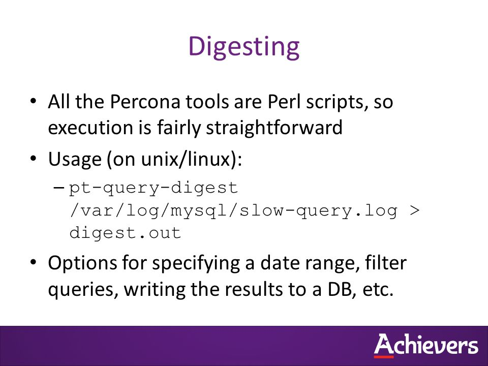 Digesting All the Percona tools are Perl scripts, so execution is fairly straightforward Usage (on unix/linux): – pt-query-digest /var/log/mysql/slow-query.log > digest.out Options for specifying a date range, filter queries, writing the results to a DB, etc.