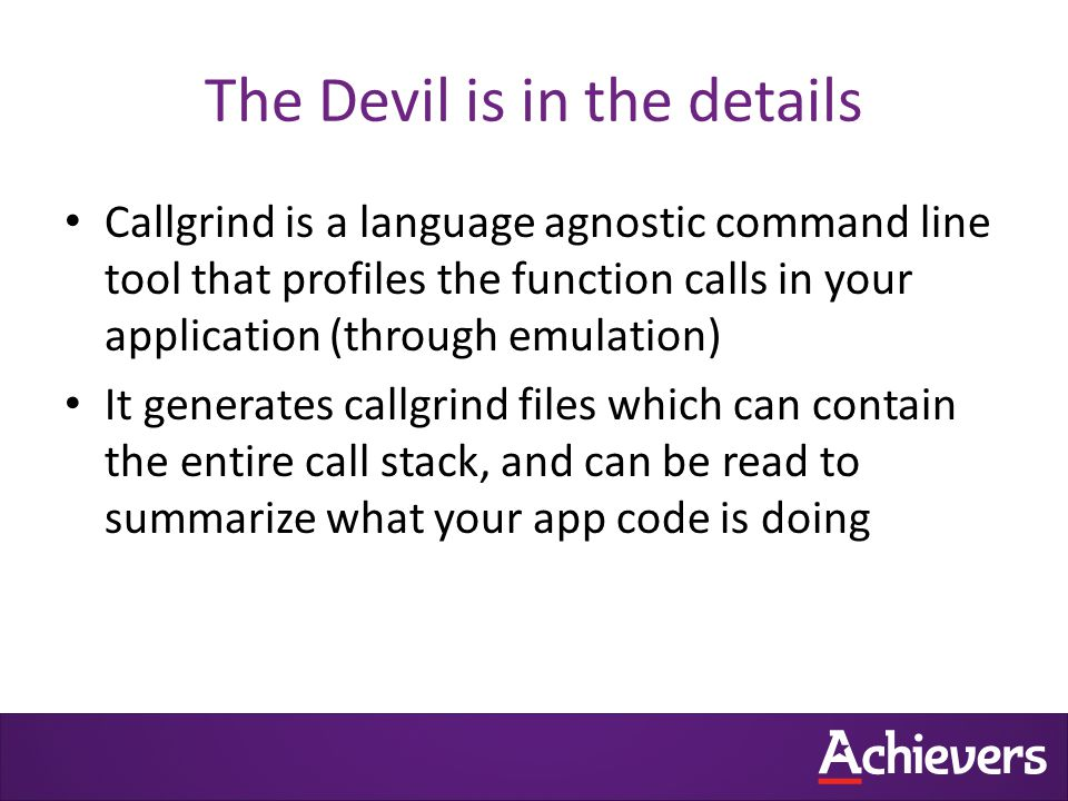 The Devil is in the details Callgrind is a language agnostic command line tool that profiles the function calls in your application (through emulation) It generates callgrind files which can contain the entire call stack, and can be read to summarize what your app code is doing