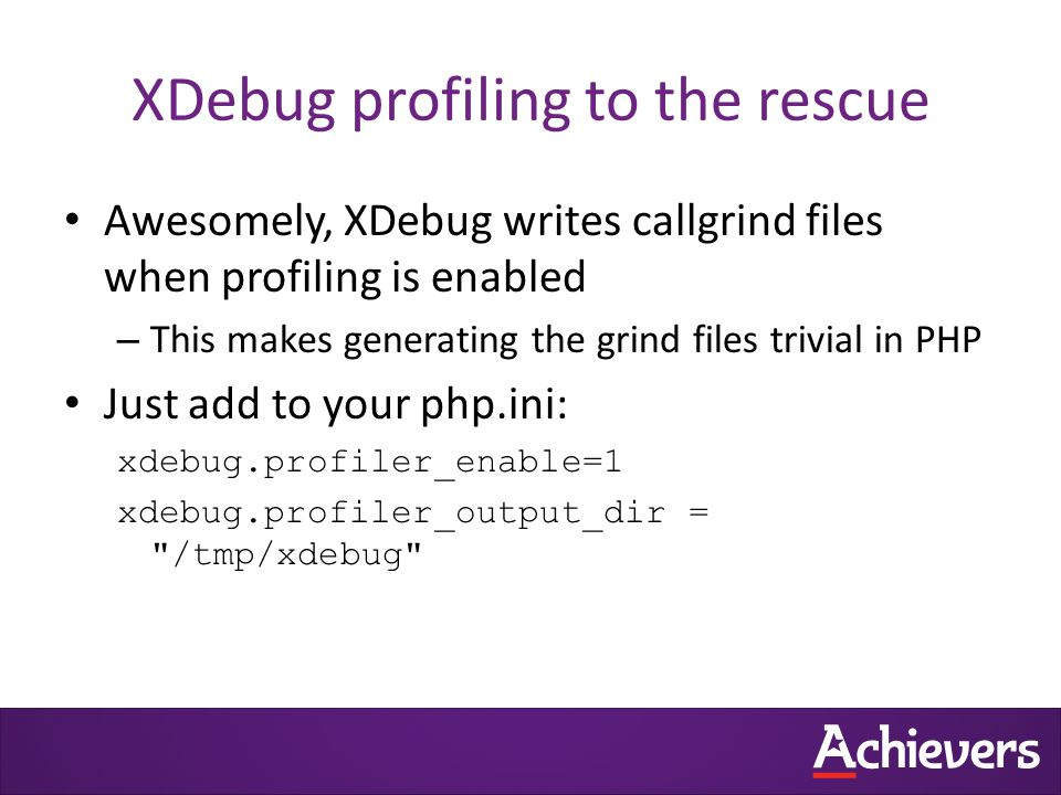 XDebug profiling to the rescue Awesomely, XDebug writes callgrind files when profiling is enabled – This makes generating the grind files trivial in PHP Just add to your php.ini: xdebug.profiler_enable=1 xdebug.profiler_output_dir = /tmp/xdebug