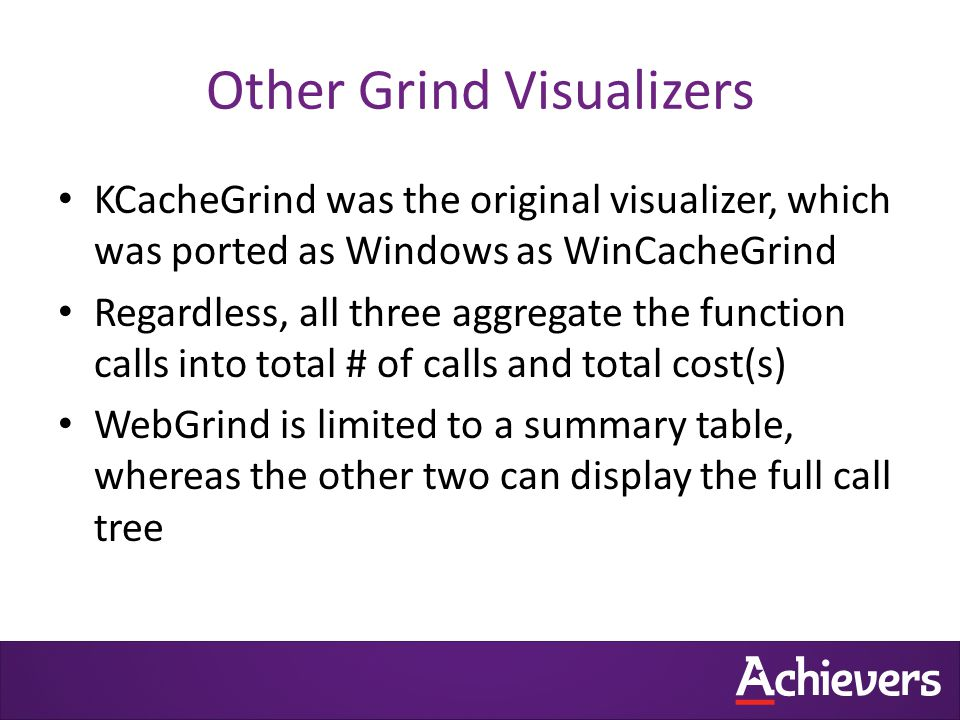Other Grind Visualizers KCacheGrind was the original visualizer, which was ported as Windows as WinCacheGrind Regardless, all three aggregate the function calls into total # of calls and total cost(s) WebGrind is limited to a summary table, whereas the other two can display the full call tree