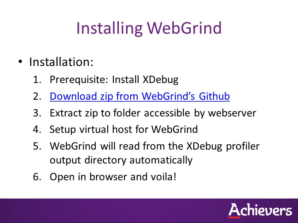 Installing WebGrind Installation: 1.Prerequisite: Install XDebug 2.Download zip from WebGrind's GithubDownload zip from WebGrind's Github 3.Extract zip to folder accessible by webserver 4.Setup virtual host for WebGrind 5.WebGrind will read from the XDebug profiler output directory automatically 6.Open in browser and voila!
