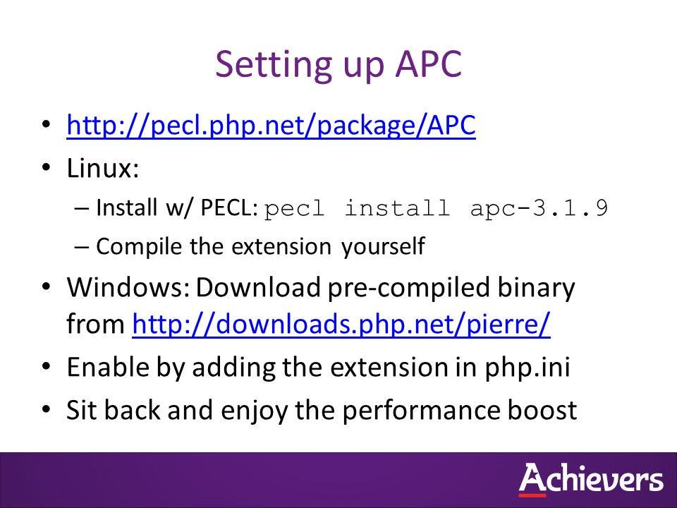 Setting up APC http://pecl.php.net/package/APC Linux: – Install w/ PECL: pecl install apc-3.1.9 – Compile the extension yourself Windows: Download pre-compiled binary from http://downloads.php.net/pierre/http://downloads.php.net/pierre/ Enable by adding the extension in php.ini Sit back and enjoy the performance boost