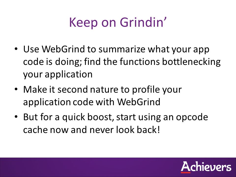 Keep on Grindin' Use WebGrind to summarize what your app code is doing; find the functions bottlenecking your application Make it second nature to profile your application code with WebGrind But for a quick boost, start using an opcode cache now and never look back!