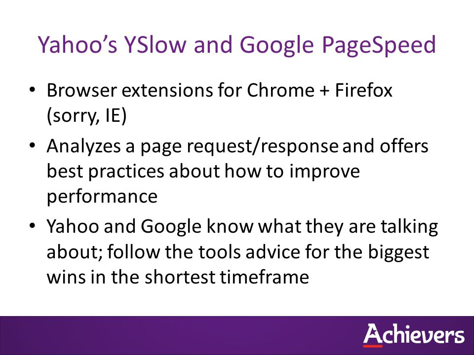Yahoo's YSlow and Google PageSpeed Browser extensions for Chrome + Firefox (sorry, IE) Analyzes a page request/response and offers best practices about how to improve performance Yahoo and Google know what they are talking about; follow the tools advice for the biggest wins in the shortest timeframe