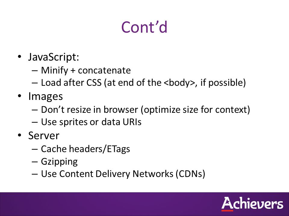 Cont'd JavaScript: – Minify + concatenate – Load after CSS (at end of the, if possible) Images – Don't resize in browser (optimize size for context) – Use sprites or data URIs Server – Cache headers/ETags – Gzipping – Use Content Delivery Networks (CDNs)