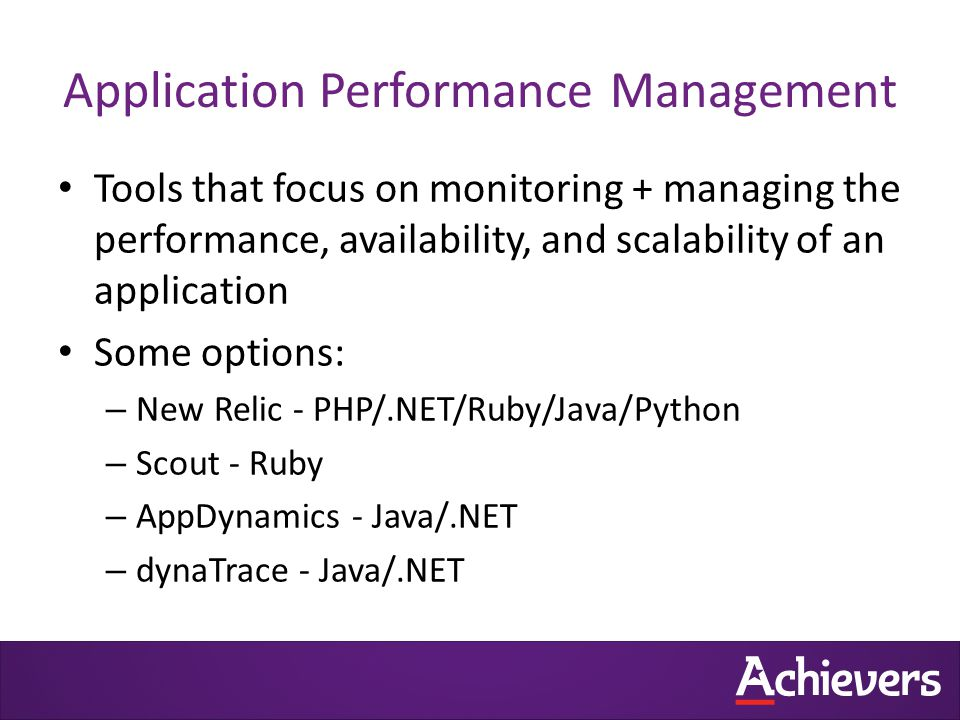 Application Performance Management Tools that focus on monitoring + managing the performance, availability, and scalability of an application Some options: – New Relic - PHP/.NET/Ruby/Java/Python – Scout - Ruby – AppDynamics - Java/.NET – dynaTrace - Java/.NET