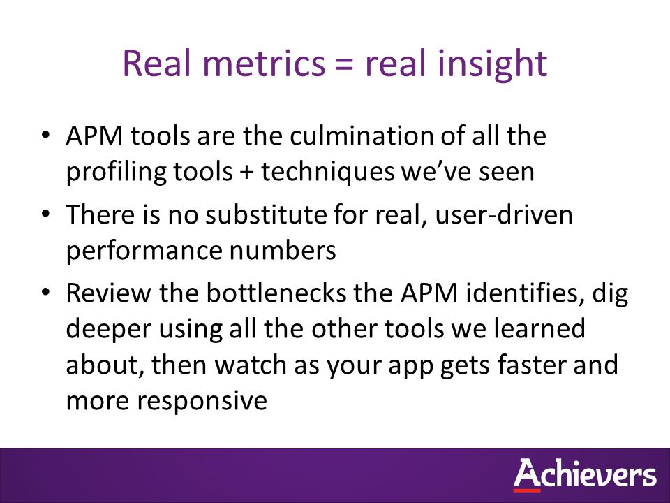 Real metrics = real insight APM tools are the culmination of all the profiling tools + techniques we've seen There is no substitute for real, user-driven performance numbers Review the bottlenecks the APM identifies, dig deeper using all the other tools we learned about, then watch as your app gets faster and more responsive