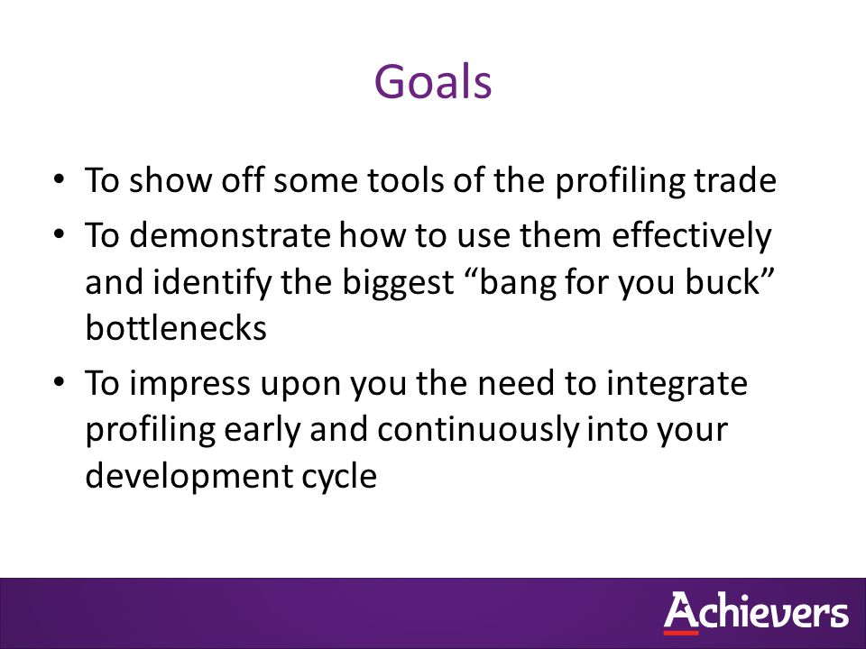 Goals To show off some tools of the profiling trade To demonstrate how to use them effectively and identify the biggest bang for you buck bottlenecks To impress upon you the need to integrate profiling early and continuously into your development cycle