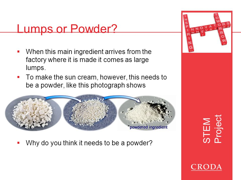 STEM Project Lumps or Powder  The powder in sun screen is expensive, so we'll use different types of sugar in oil  You need to predict & test which type would be best for a sun screen  How will we make our experiment a fair test.