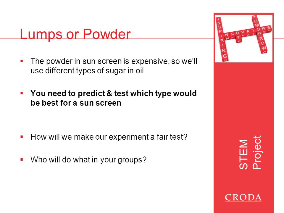STEM Project Lumps or Powder  The powder in sun screen is expensive, so we'll use different types of sugar in oil  You need to predict & test which type would be best for a sun screen  How will we make our experiment a fair test.