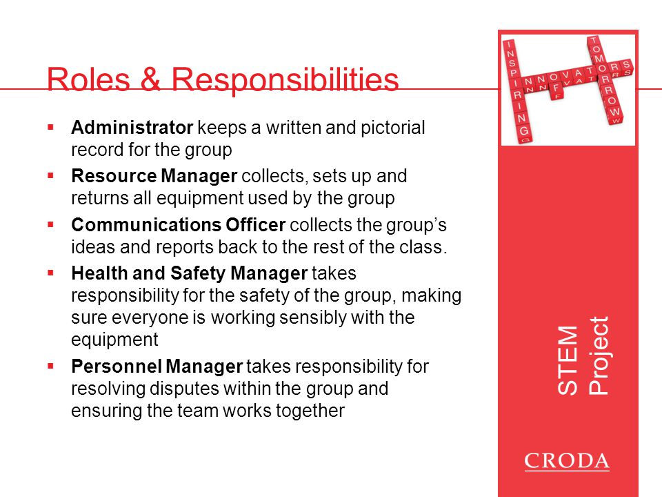 STEM Project Roles & Responsibilities  Administrator keeps a written and pictorial record for the group  Resource Manager collects, sets up and returns all equipment used by the group  Communications Officer collects the group's ideas and reports back to the rest of the class.