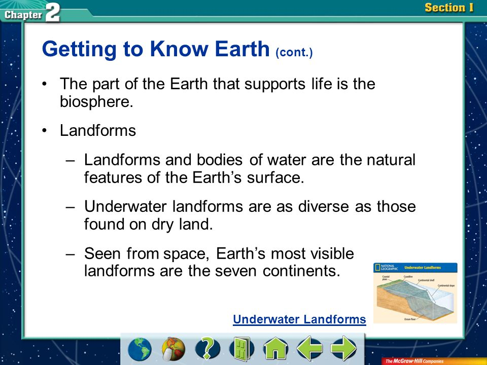 Section 1 Getting to Know Earth (cont.) Landforms –Landforms and bodies of water are the natural features of the Earth's surface. –Underwater landform