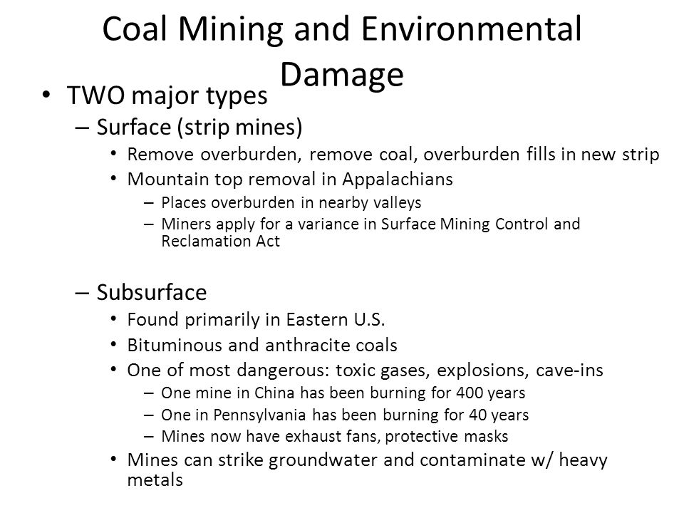 Coal Mining and Environmental Damage TWO major types – Surface (strip mines) Remove overburden, remove coal, overburden fills in new strip Mountain top removal in Appalachians – Places overburden in nearby valleys – Miners apply for a variance in Surface Mining Control and Reclamation Act – Subsurface Found primarily in Eastern U.S.
