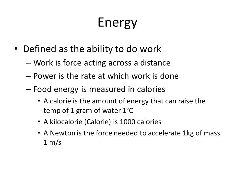 Energy Defined as the ability to do work – Work is force acting across a distance – Power is the rate at which work is done – Food energy is measured in calories A calorie is the amount of energy that can raise the temp of 1 gram of water 1°C A kilocalorie (Calorie) is 1000 calories A Newton is the force needed to accelerate 1kg of mass 1 m/s
