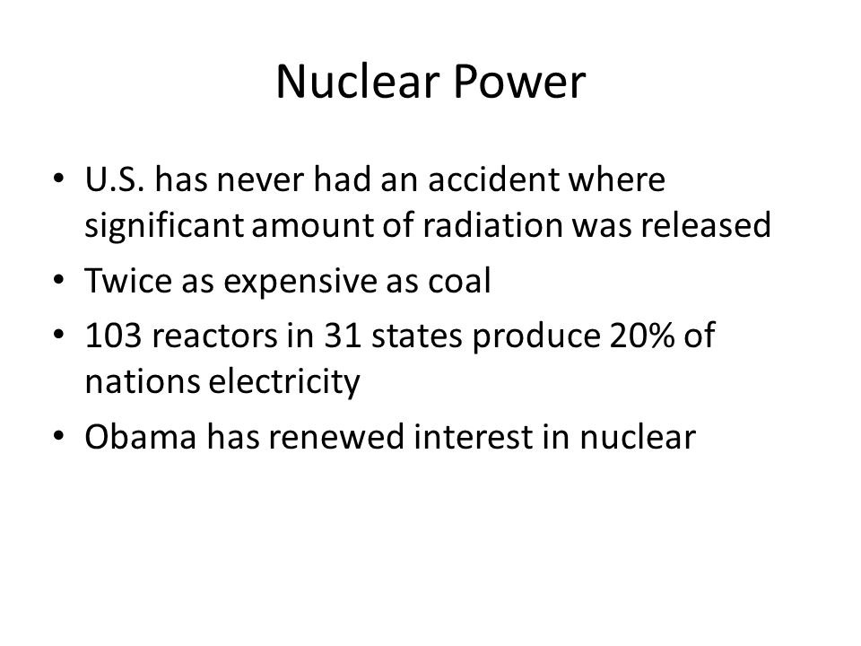 Nuclear Power U.S. has never had an accident where significant amount of radiation was released Twice as expensive as coal 103 reactors in 31 states p