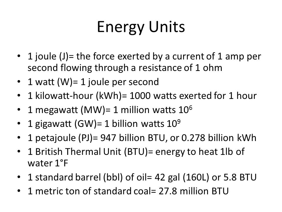 Energy Units 1 joule (J)= the force exerted by a current of 1 amp per second flowing through a resistance of 1 ohm 1 watt (W)= 1 joule per second 1 kilowatt-hour (kWh)= 1000 watts exerted for 1 hour 1 megawatt (MW)= 1 million watts 10 6 1 gigawatt (GW)= 1 billion watts 10 9 1 petajoule (PJ)= 947 billion BTU, or 0.278 billion kWh 1 British Thermal Unit (BTU)= energy to heat 1lb of water 1°F 1 standard barrel (bbl) of oil= 42 gal (160L) or 5.8 BTU 1 metric ton of standard coal= 27.8 million BTU