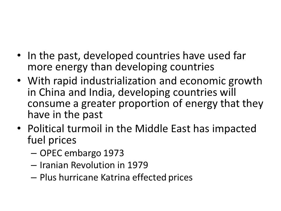 In the past, developed countries have used far more energy than developing countries With rapid industrialization and economic growth in China and India, developing countries will consume a greater proportion of energy that they have in the past Political turmoil in the Middle East has impacted fuel prices – OPEC embargo 1973 – Iranian Revolution in 1979 – Plus hurricane Katrina effected prices