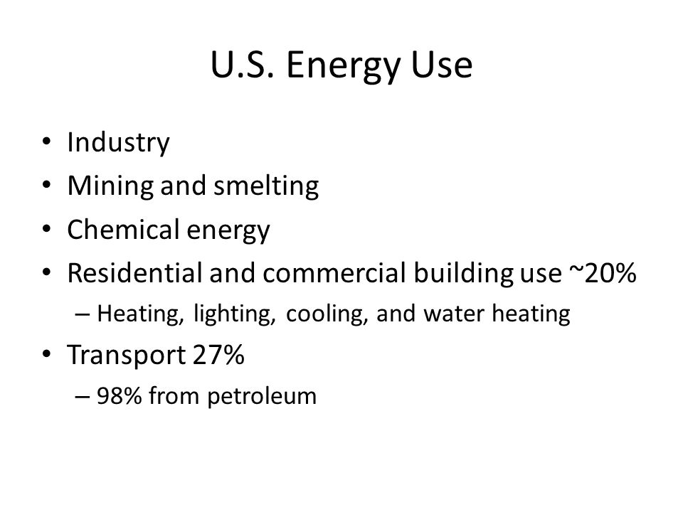 U.S. Energy Use Industry Mining and smelting Chemical energy Residential and commercial building use ~20% – Heating, lighting, cooling, and water heat