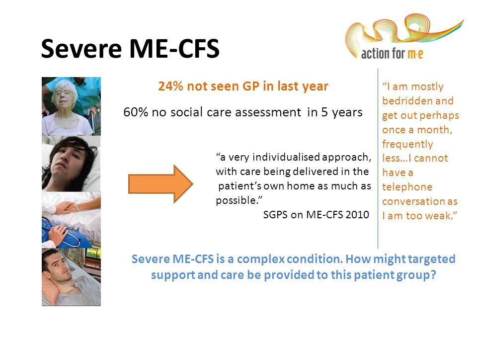 """24% not seen GP in last year 60% no social care assessment in 5 years Severe ME-CFS """"a very individualised approach, with care being delivered in the"""