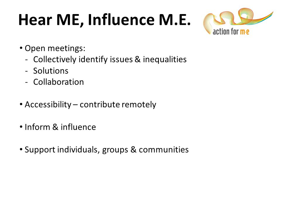 Hear ME, Influence M.E. Open meetings: -Collectively identify issues & inequalities -Solutions -Collaboration Accessibility – contribute remotely Info
