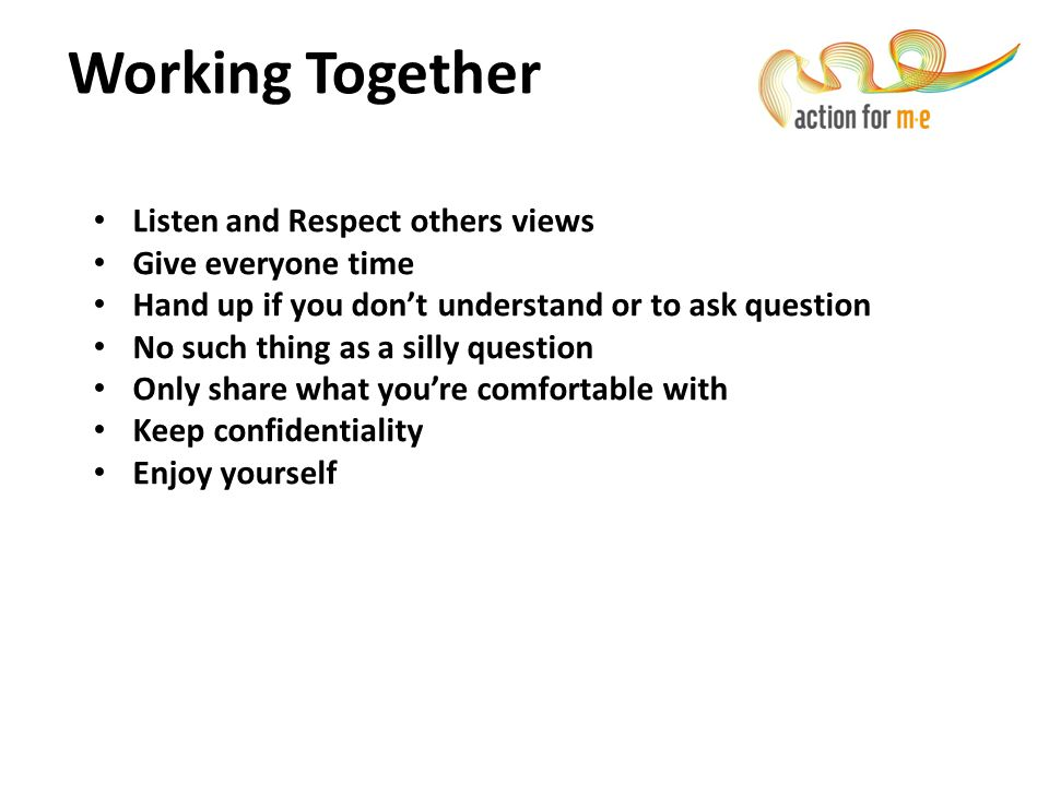 Working Together Listen and Respect others views Give everyone time Hand up if you don't understand or to ask question No such thing as a silly questi