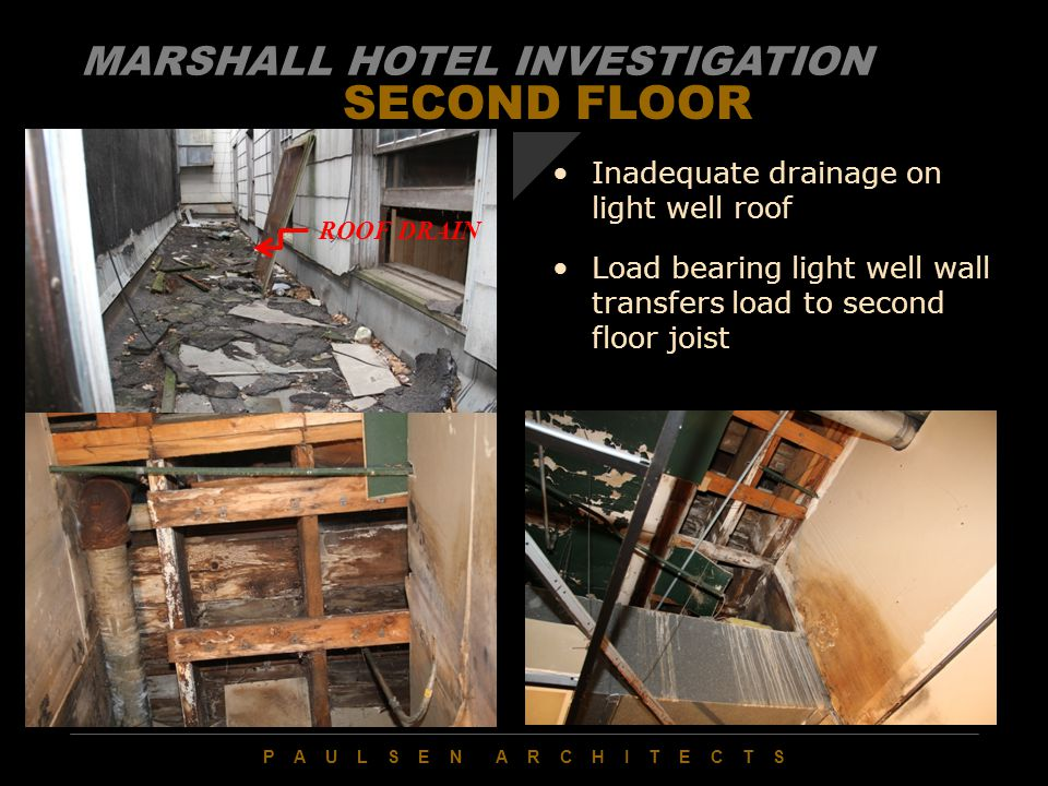 P A U L S E N A R C H I T E C T S SECOND FLOOR Inadequate drainage on light well roof Load bearing light well wall transfers load to second floor joist MARSHALL HOTEL INVESTIGATION ROOF DRAIN