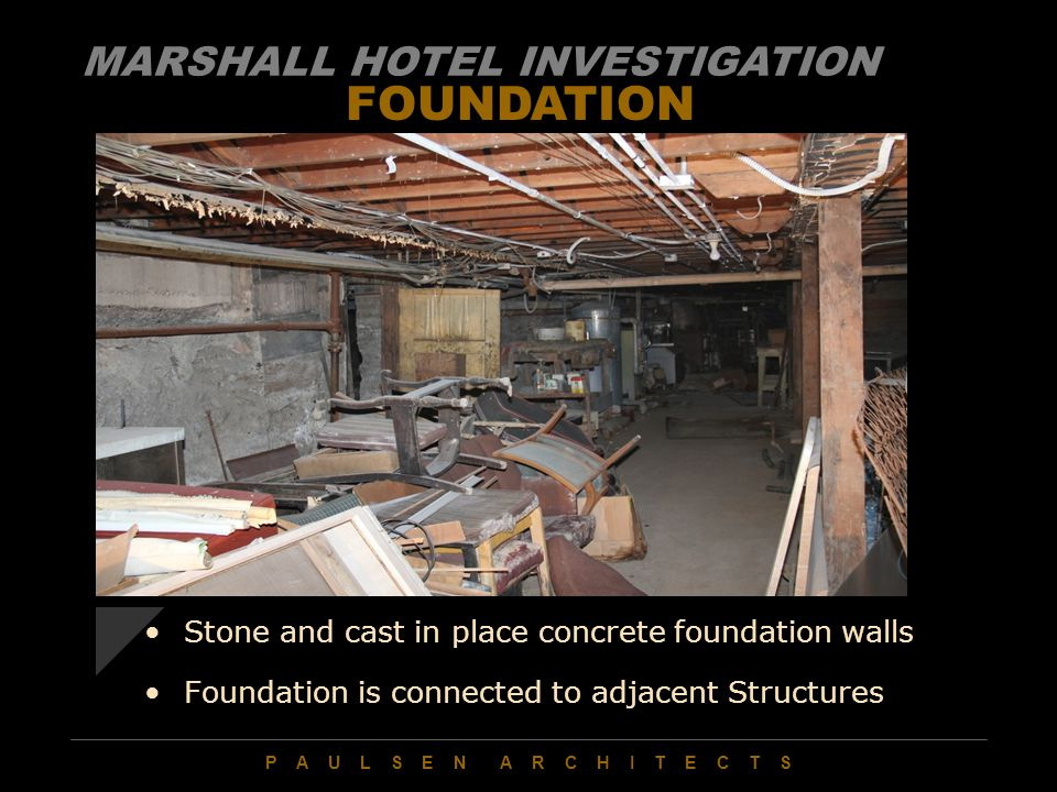 P A U L S E N A R C H I T E C T S FOUNDATION Stone and cast in place concrete foundation walls Foundation is connected to adjacent Structures MARSHALL HOTEL INVESTIGATION