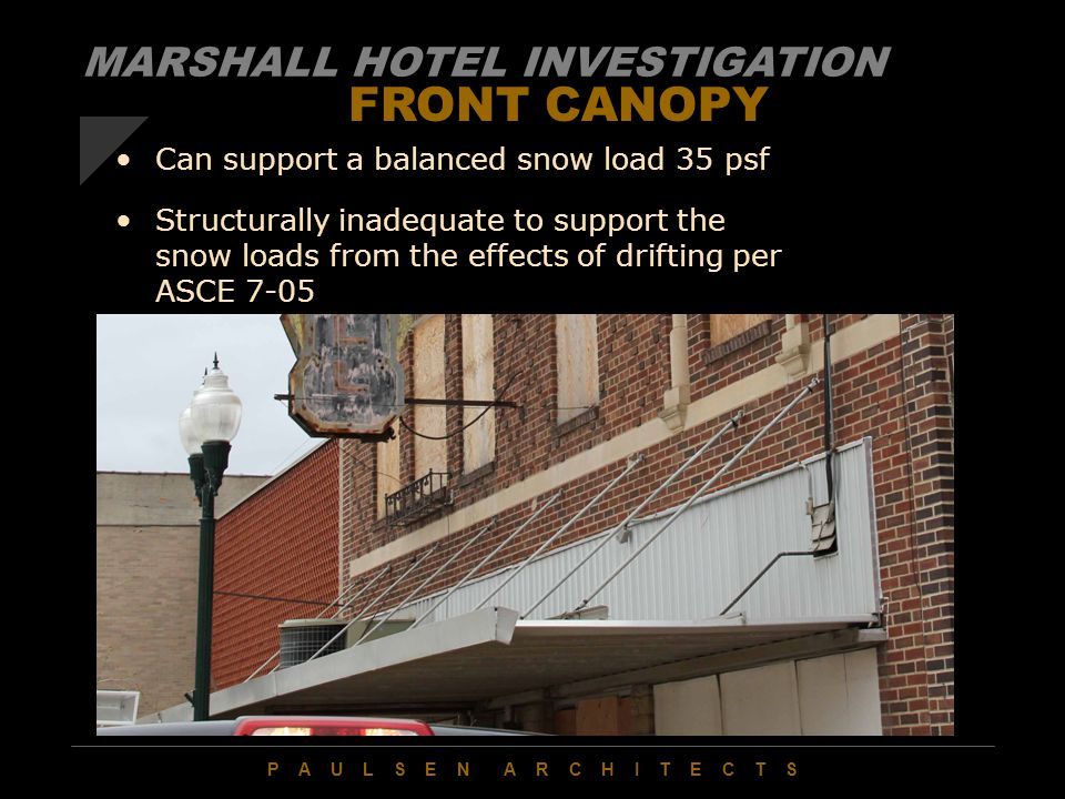 P A U L S E N A R C H I T E C T S FRONT CANOPY Can support a balanced snow load 35 psf Structurally inadequate to support the snow loads from the effects of drifting per ASCE 7-05 MARSHALL HOTEL INVESTIGATION