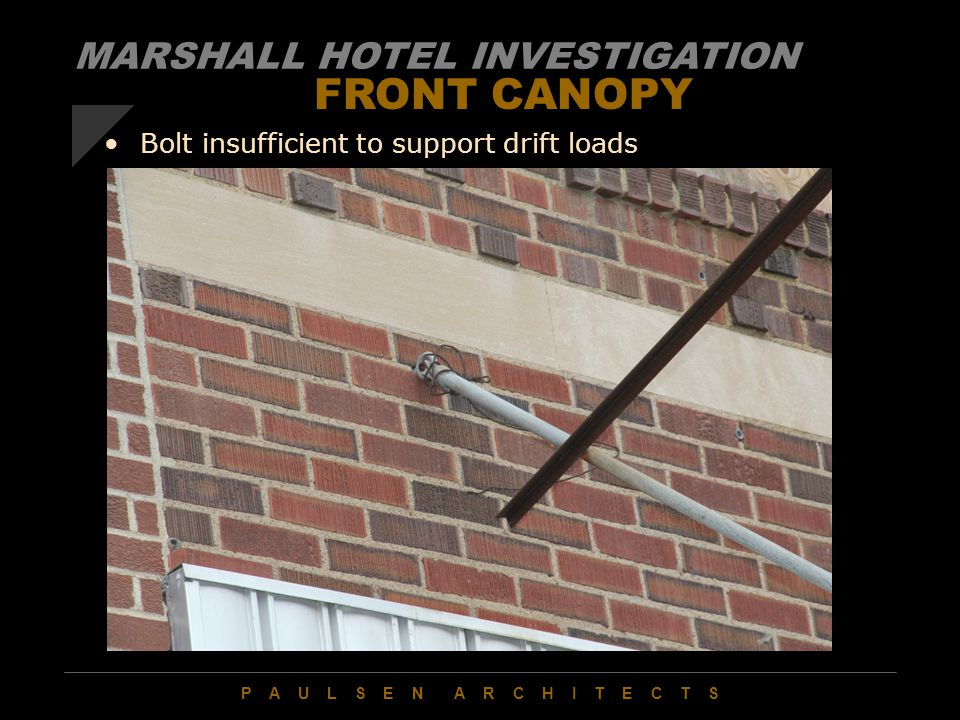P A U L S E N A R C H I T E C T S FRONT CANOPY Bolt insufficient to support drift loads MARSHALL HOTEL INVESTIGATION