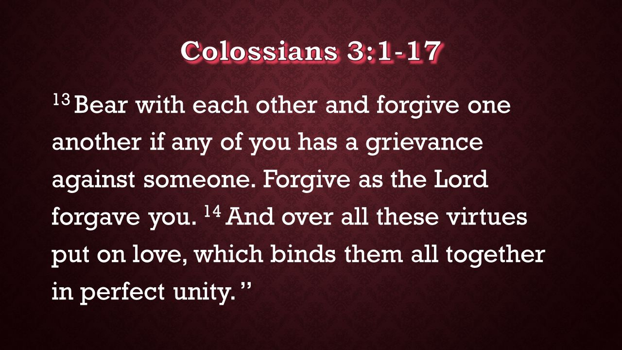 13 Bear with each other and forgive one another if any of you has a grievance against someone. Forgive as the Lord forgave you. 14 And over all these