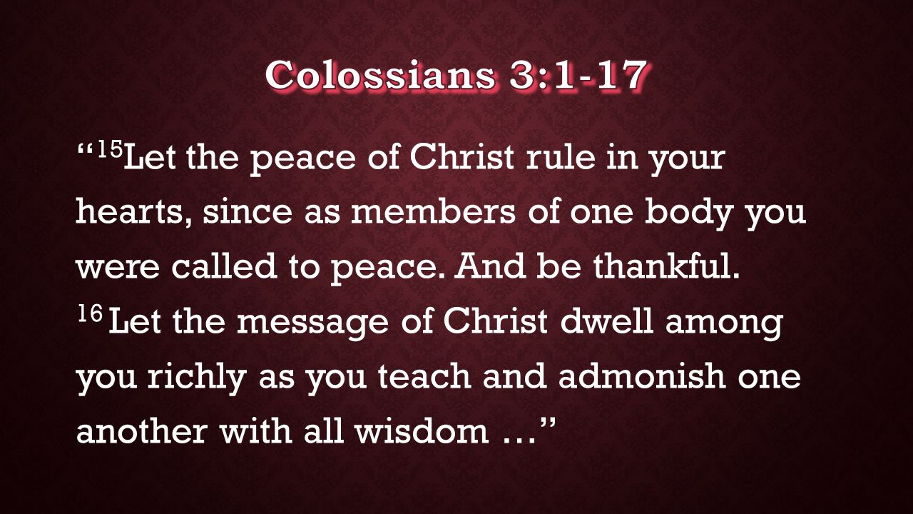 """ 15 Let the peace of Christ rule in your hearts, since as members of one body you were called to peace. And be thankful. 16 Let the message of Christ"