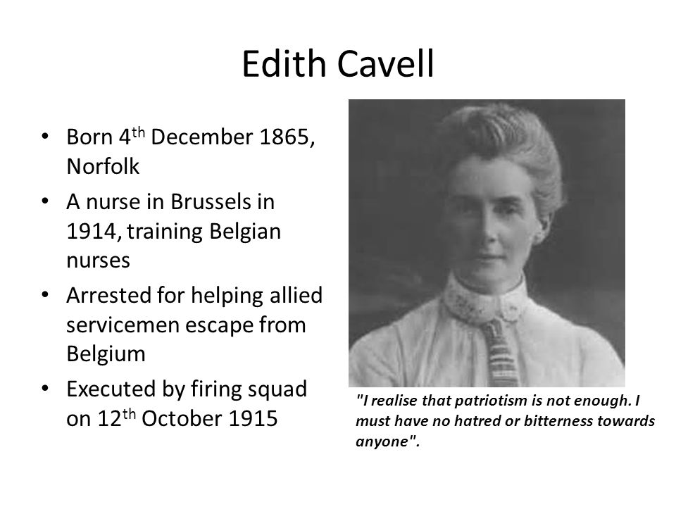 Edith Cavell Born 4 th December 1865, Norfolk A nurse in Brussels in 1914, training Belgian nurses Arrested for helping allied servicemen escape from