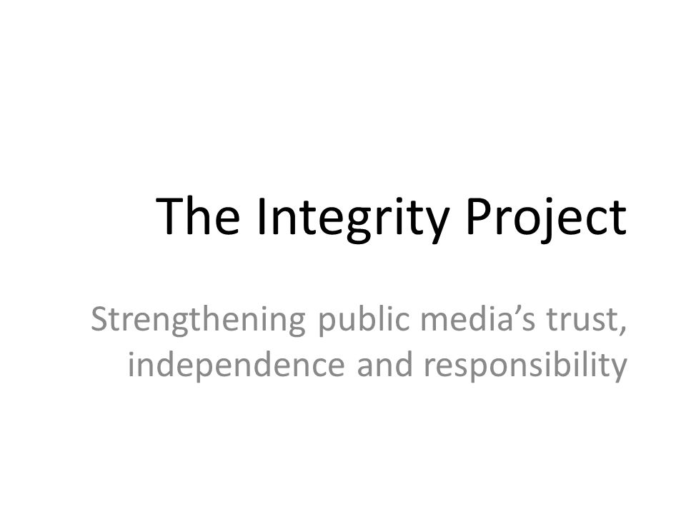 The Integrity Project Strengthening public media's trust, independence and responsibility